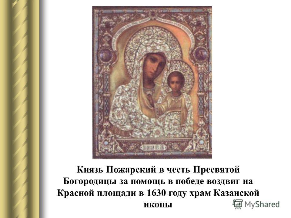 Князь Пожарский в честь Пресвятой Богородицы за помощь в победе воздвиг на Красной площади в 1630 году храм Казанской иконы