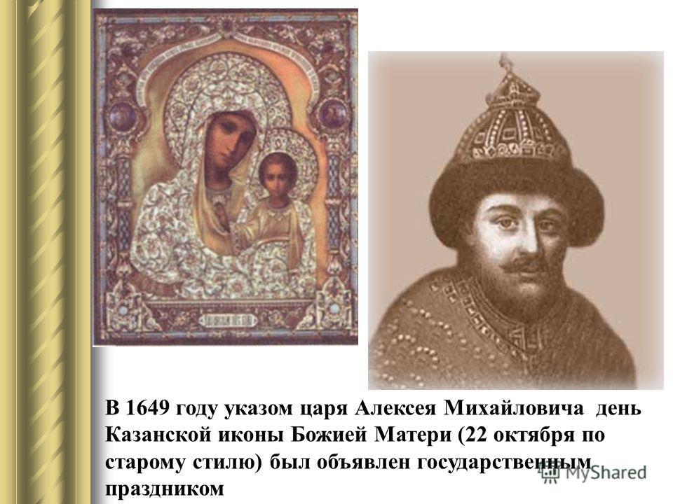 В 1649 году указом царя Алексея Михайловича день Казанской иконы Божией Матери (22 октября по старому стилю) был объявлен государственным праздником