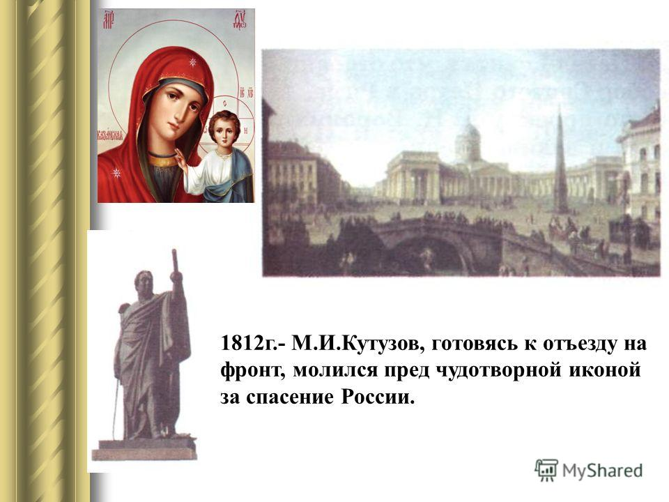 1812г.- М.И.Кутузов, готовясь к отъезду на фронт, молился пред чудотворной иконой за спасение России.