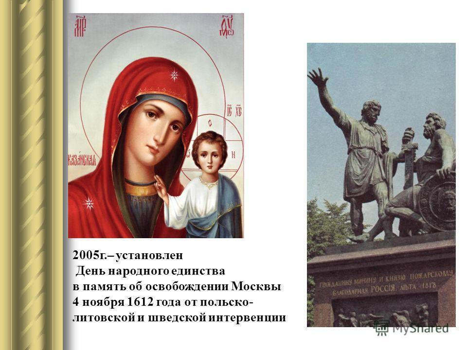 2005г.– установлен День народного единства в память об освобождении Москвы 4 ноября 1612 года от польско- литовской и шведской интервенции
