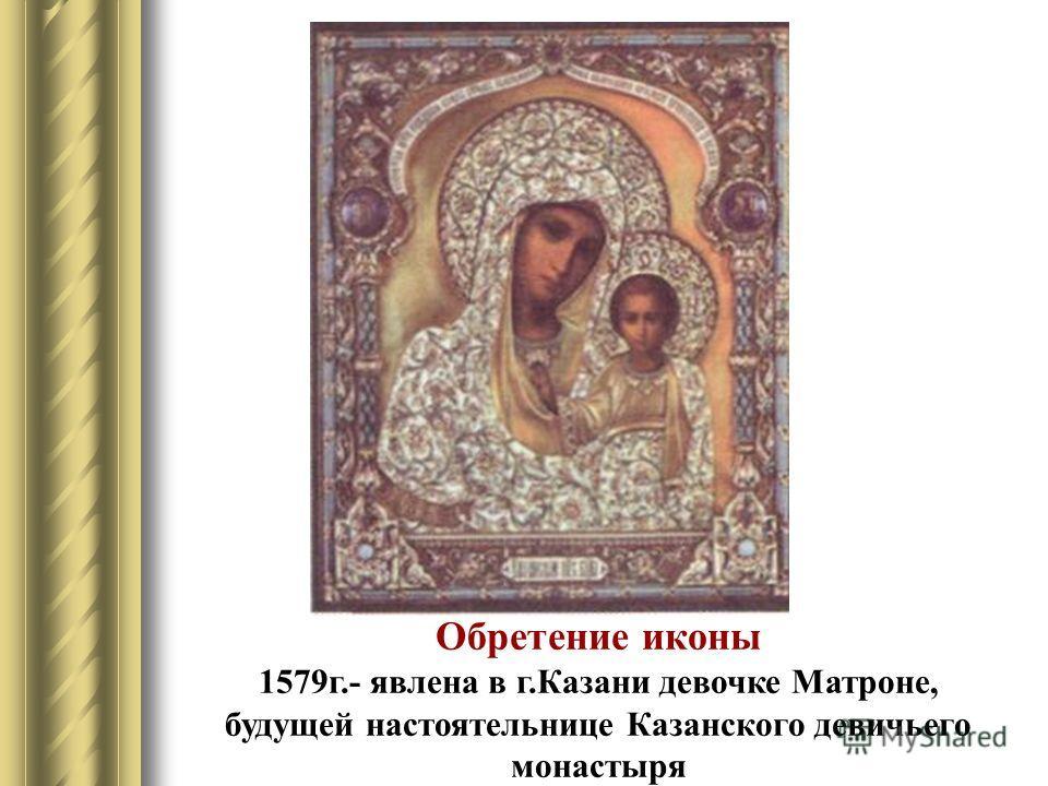 Обретение иконы 1579г.- явлена в г.Казани девочке Матроне, будущей настоятельнице Казанского девичьего монастыря