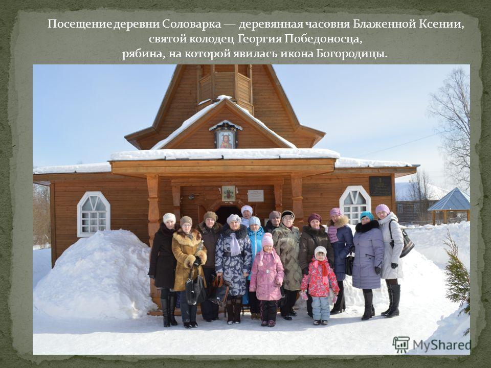 Посещение деревни Соловарка деревянная часовня Блаженной Ксении, святой колодец Георгия Победоносца, рябина, на которой явилась икона Богородицы.