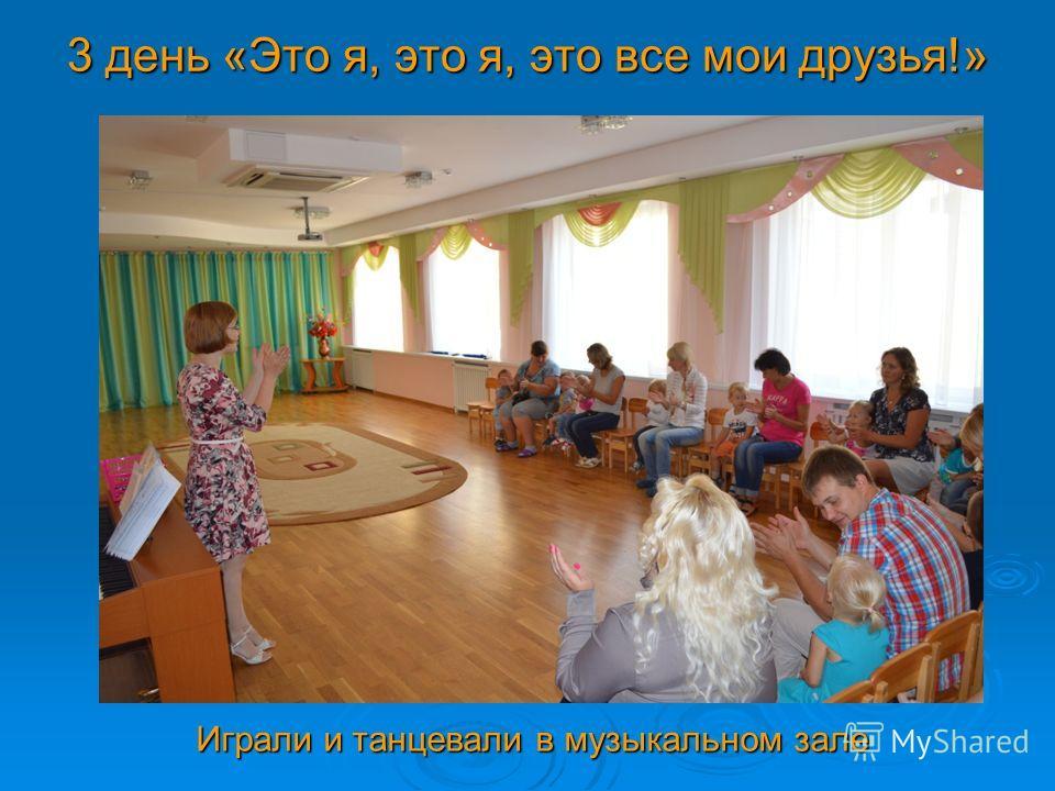 3 день «Это я, это я, это все мои друзья!» Играли и танцевали в музыкальном зале