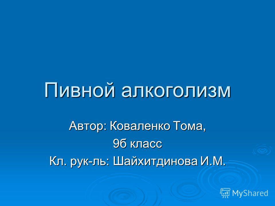 Пивной алкоголизм Автор: Коваленко Тома, 9б класс Кл. рук-ль: Шайхитдинова И.М.