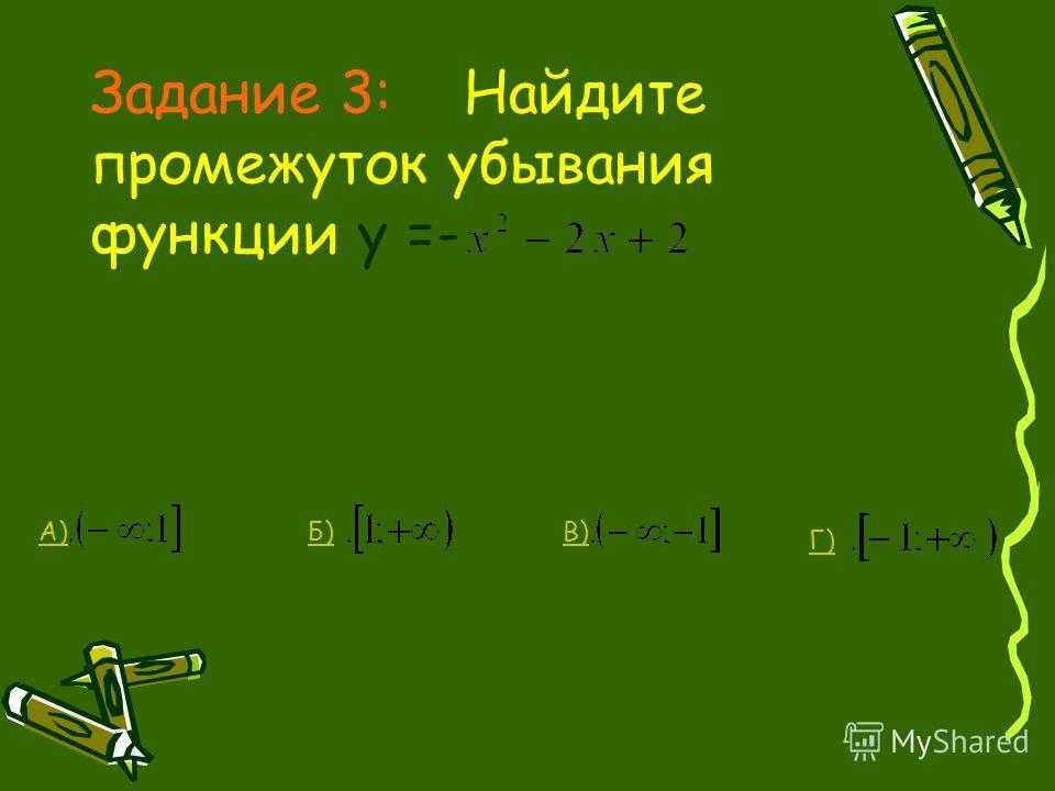 Задание 3: Найдите промежуток убывания функции у =- Г) В)Б)А)