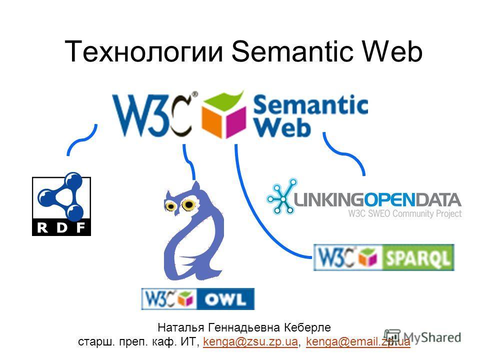 Технологии Semantic Web Наталья Геннадьевна Кеберле старш. преп. каф. ИТ, kenga@zsu.zp.ua, kenga@email.zp.uakenga@zsu.zp.uakenga@email.zp.ua