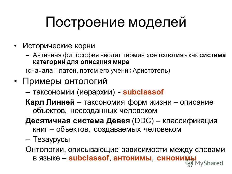 Построение моделей Исторические корни –Античная философия вводит термин «онтология» как система категорий для описания мира (сначала Платон, потом его ученик Аристотель) Примеры онтологий –таксономии (иерархии) - subclassof Карл Линней – таксономия ф