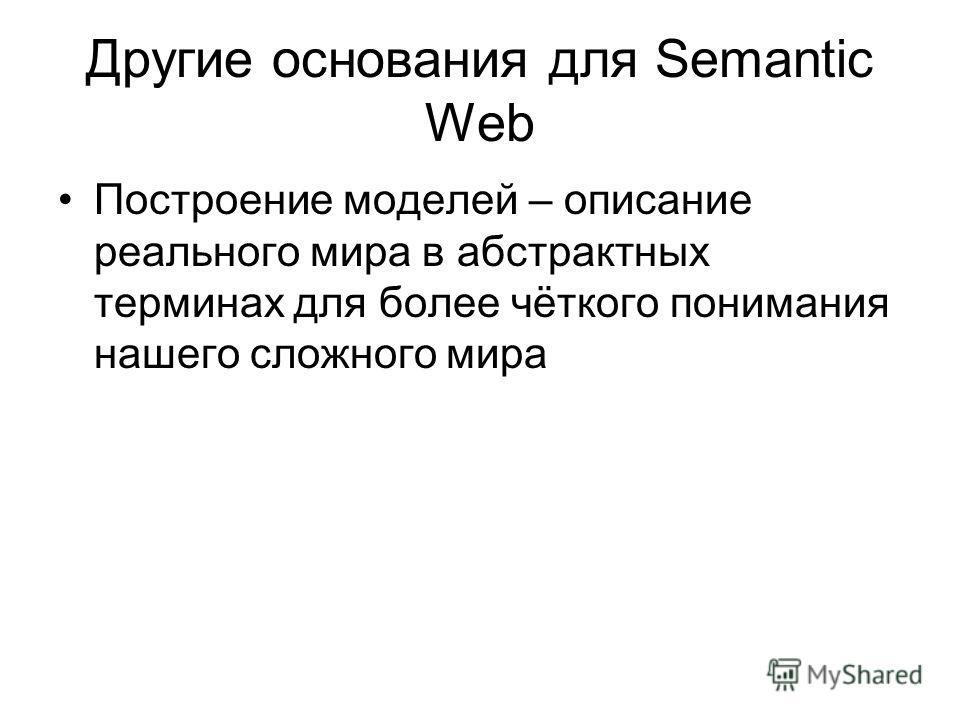 Другие основания для Semantic Web Построение моделей – описание реального мира в абстрактных терминах для более чёткого понимания нашего сложного мира