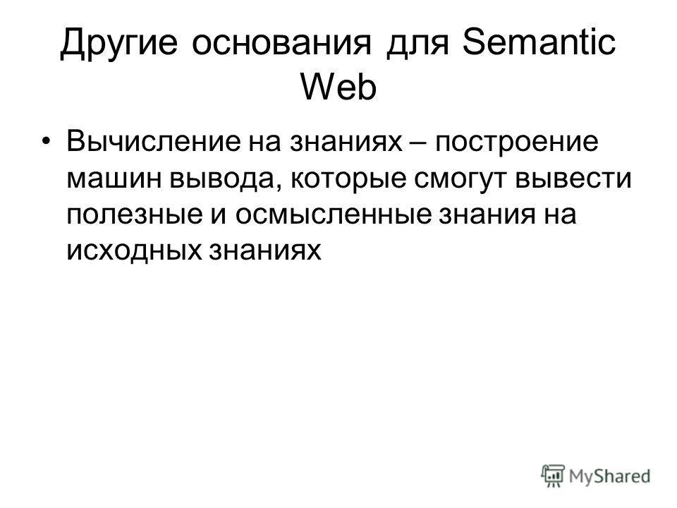 Другие основания для Semantic Web Вычисление на знаниях – построение машин вывода, которые смогут вывести полезные и осмысленные знания на исходных знаниях