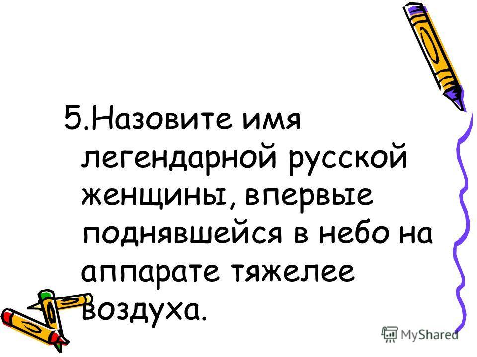 5.Назовите имя легендарной русской женщины, впервые поднявшейся в небо на аппарате тяжелее воздуха.