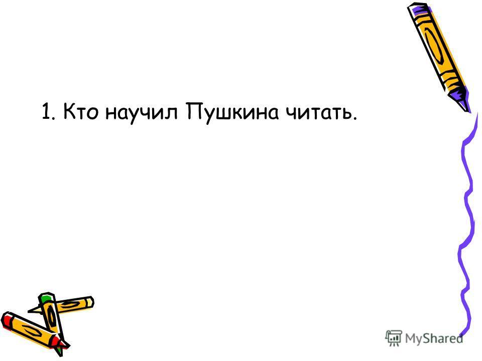 1. Кто научил Пушкина читать.