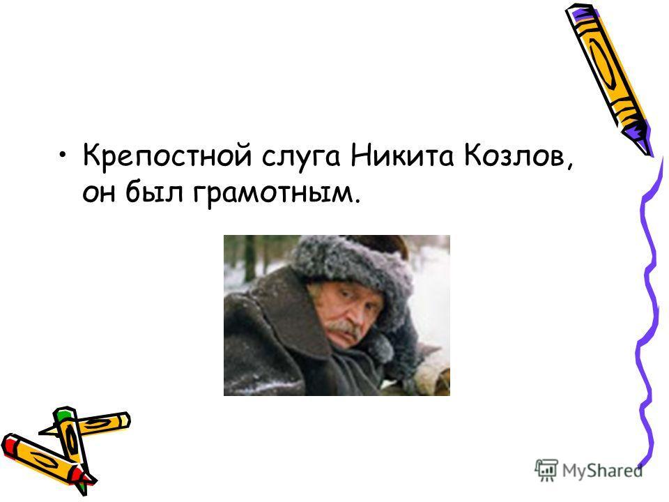Крепостной слуга Никита Козлов, он был грамотным.
