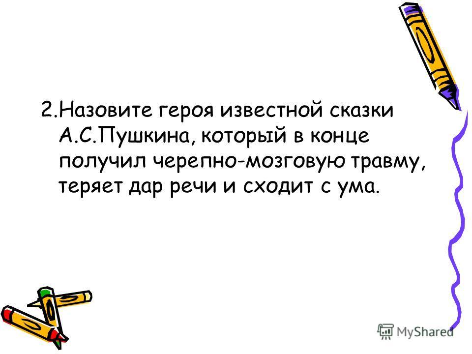 2.Назовите героя известной сказки А.С.Пушкина, который в конце получил черепно-мозговую травму, теряет дар речи и сходит с ума.