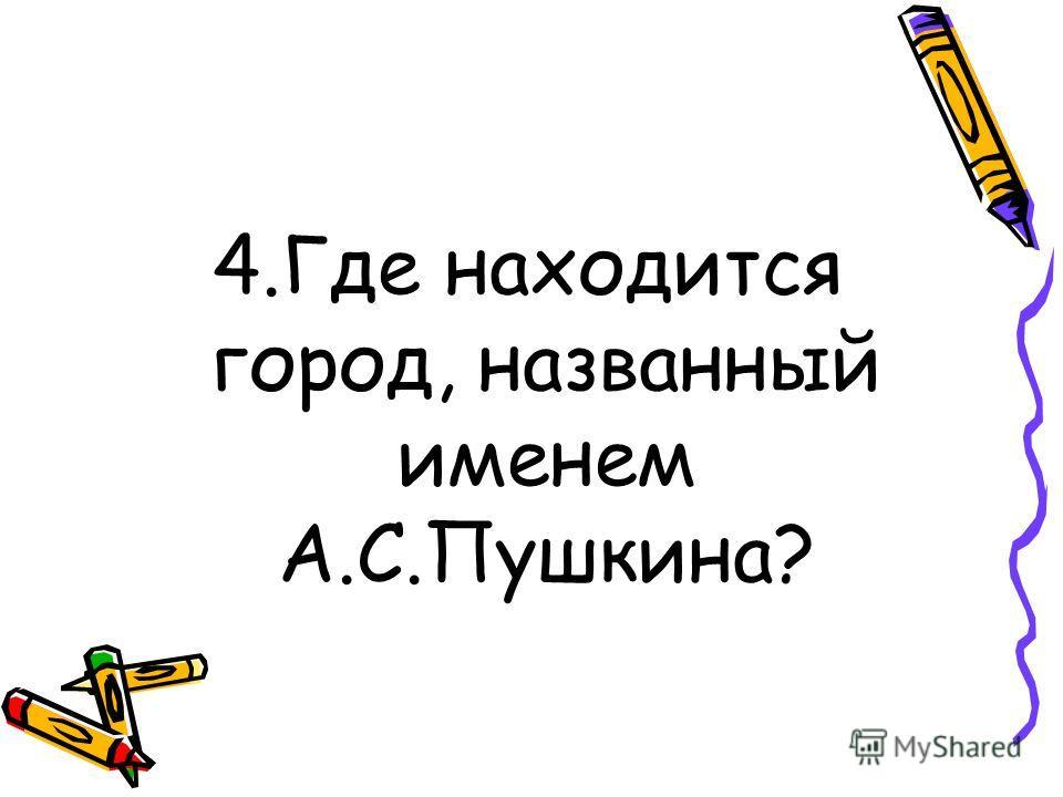 4.Где находится город, названный именем А.С.Пушкина?