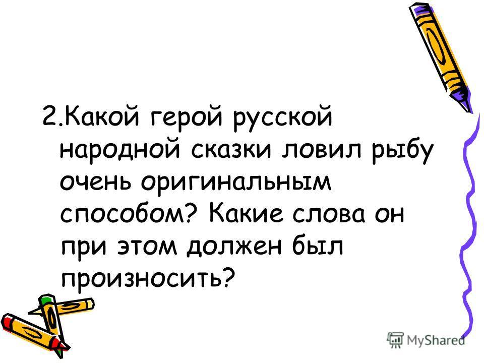 2.Какой герой русской народной сказки ловил рыбу очень оригинальным способом? Какие слова он при этом должен был произносить?