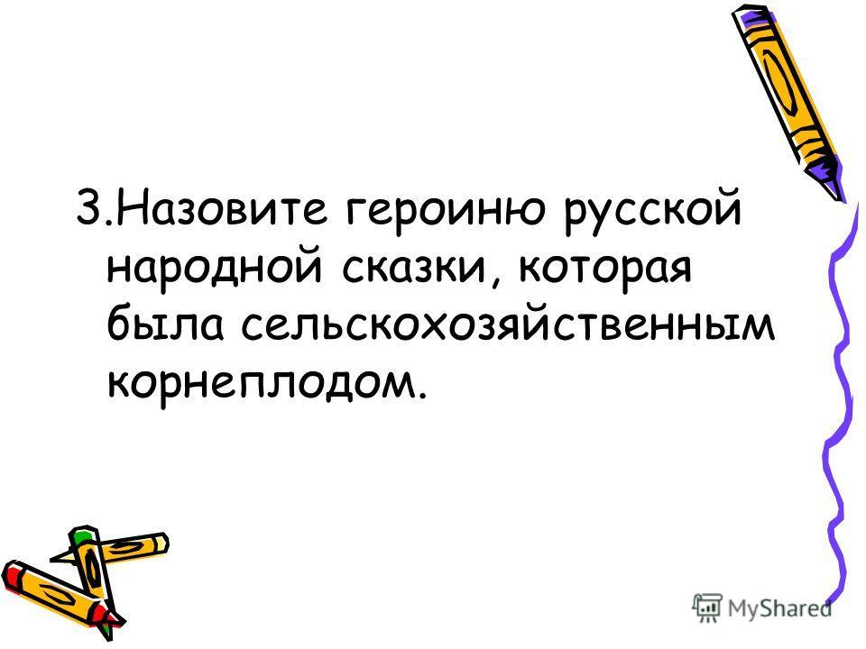 3.Назовите героиню русской народной сказки, которая была сельскохозяйственным корнеплодом.