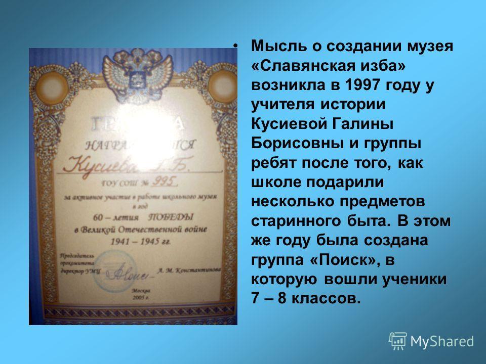 Мысль о создании музея «Славянская изба» возникла в 1997 году у учителя истории Кусиевой Галины Борисовны и группы ребят после того, как школе подарили несколько предметов старинного быта. В этом же году была создана группа «Поиск», в которую вошли у