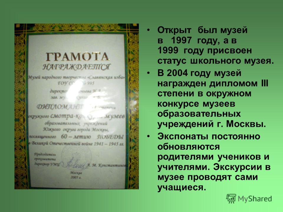 Открыт был музей в 1997 году, а в 1999 году присвоен статус школьного музея. В 2004 году музей награжден дипломом III степени в окружном конкурсе музеев образовательных учреждений г. Москвы. Экспонаты постоянно обновляются родителями учеников и учите