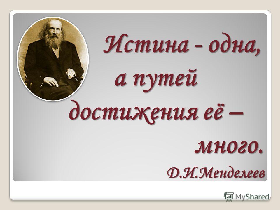 Истина - одна, а путей достижения её – Истина - одна, а путей достижения её – много. много. Д.И.Менделеев Д.И.Менделеев