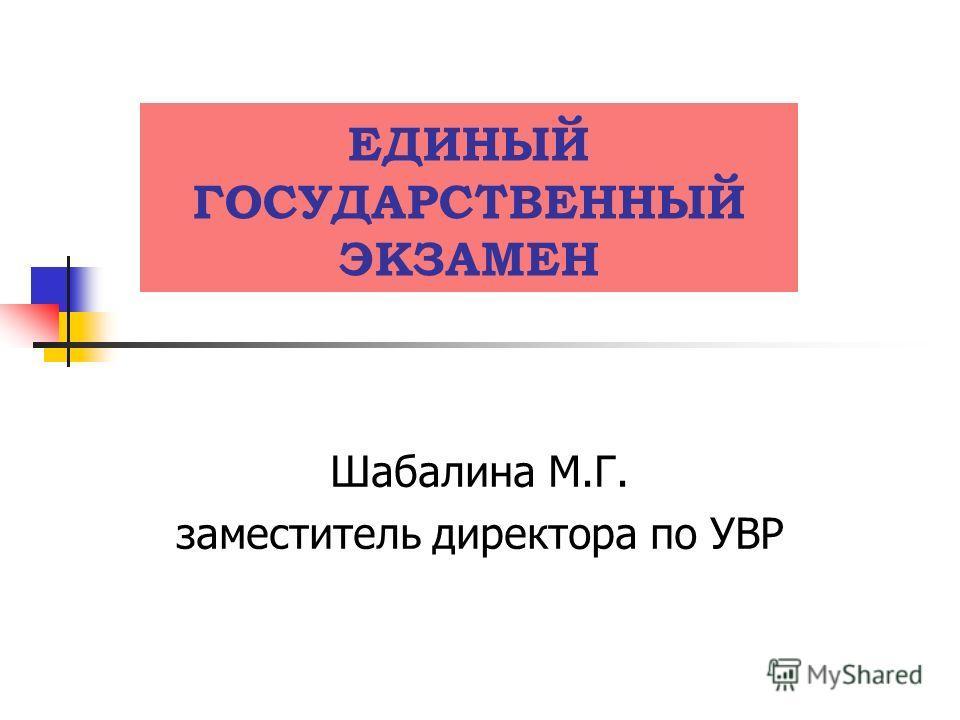 ЕДИНЫЙ ГОСУДАРСТВЕННЫЙ ЭКЗАМЕН Шабалина М.Г. заместитель директора по УВР