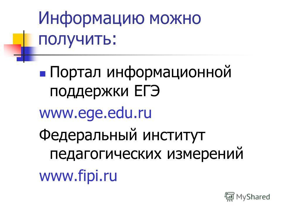 Информацию можно получить: Портал информационной поддержки ЕГЭ www.ege.edu.ru Федеральный институт педагогических измерений www.fipi.ru
