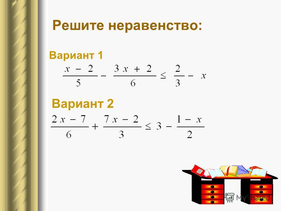 Решите неравенство: Вариант 1 Вариант 2