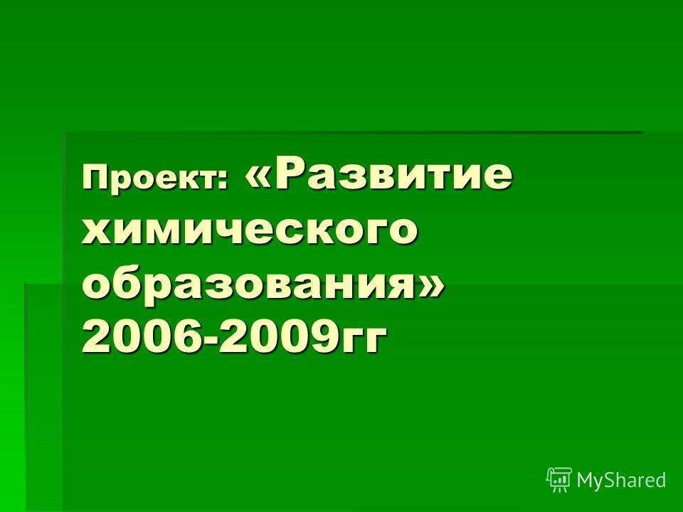 Проект: «Развитие химического образования» 2006-2009гг