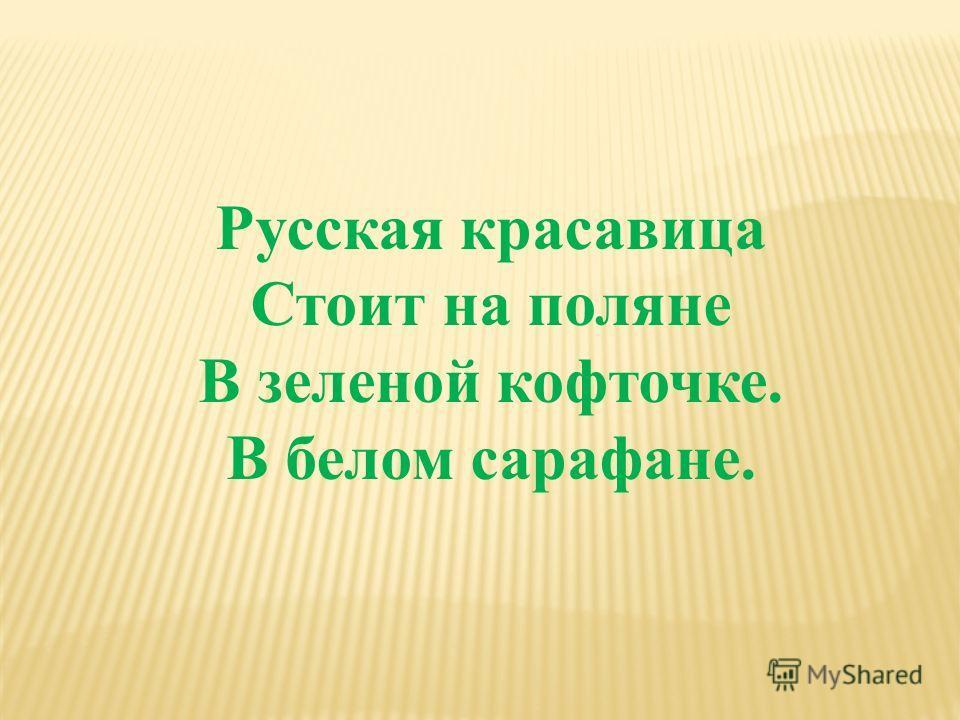 Русская красавица Стоит на поляне В зеленой кофточке. В белом сарафане.