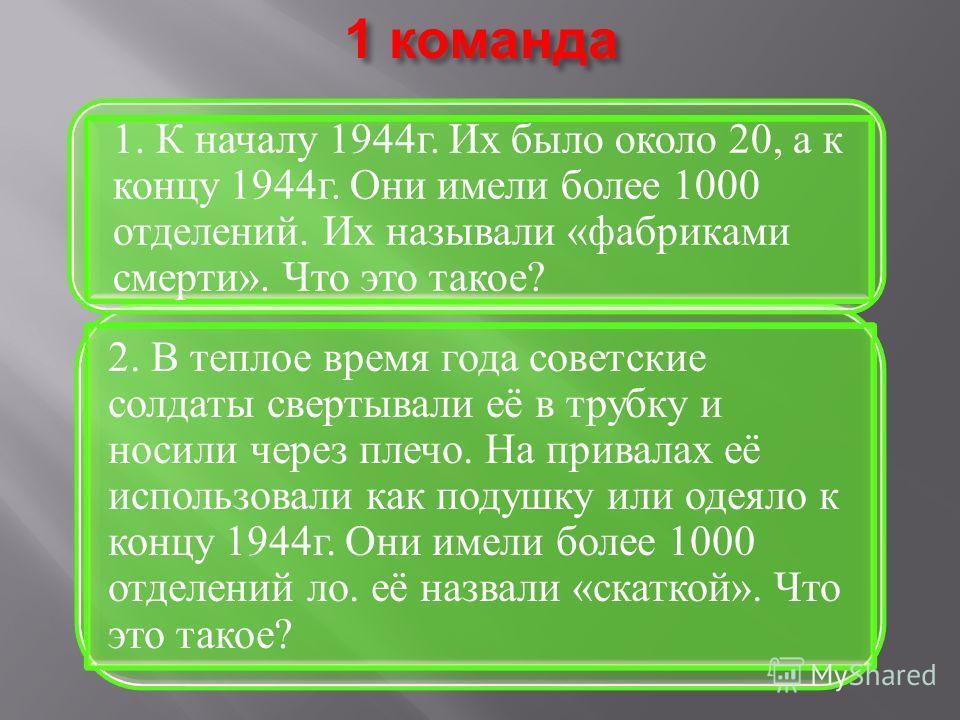 1 команда 2. В теплое время года советские солдаты свертывали её в трубку и носили через плечо. На привалах её использовали как подушку или одеяло к концу 1944г. Они имели более 1000 отделений ло. её назвали «скаткой». Что это такое? 1. К началу 1944
