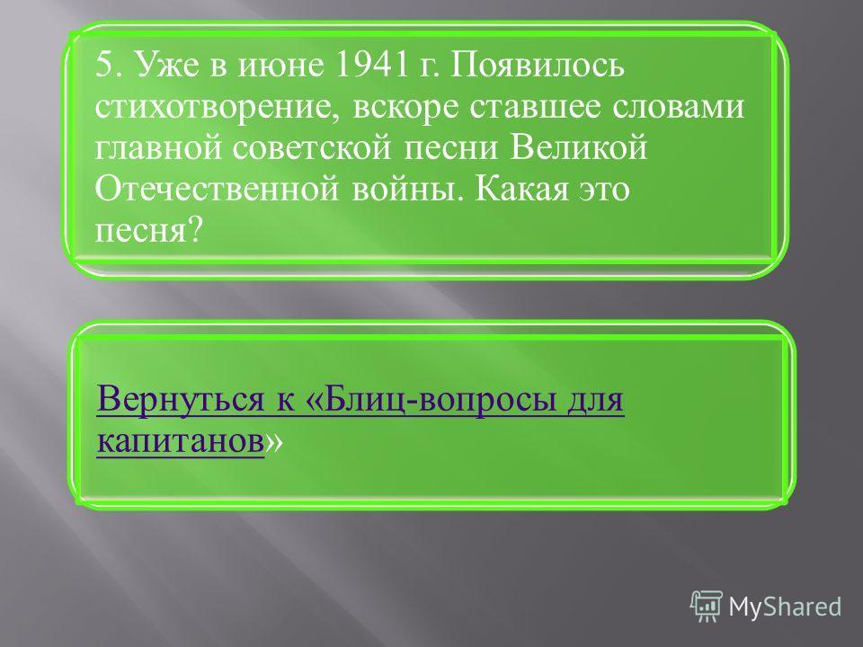 Вернуться к «Блиц-вопросы для капитановВернуться к «Блиц-вопросы для капитанов» 5. Уже в июне 1941 г. Появилось стихотворение, вскоре ставшее словами главной советской песни Великой Отечественной войны. Какая это песня?