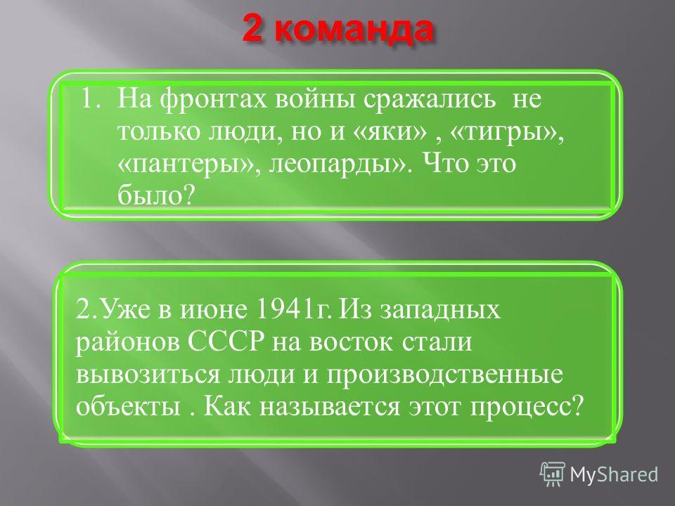 2 команда 2.Уже в июне 1941г. Из западных районов СССР на восток стали вывозиться люди и производственные объекты. Как называется этот процесс? 1. На фронтах войны сражались не только люди, но и «яки», «тигры», «пантеры», леопарды». Что это было?