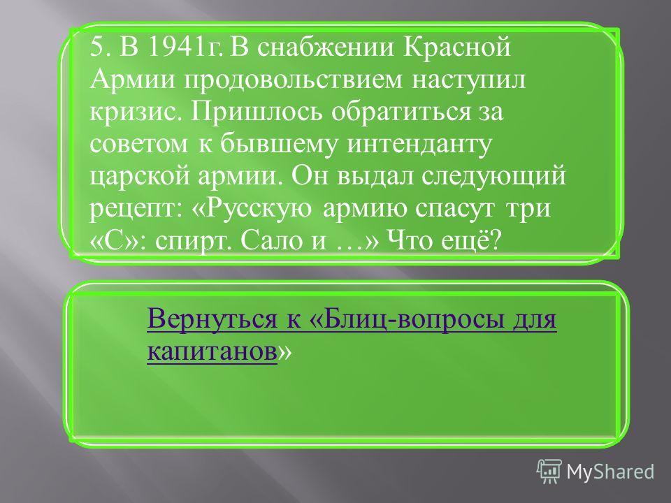 5. В 1941г. В снабжении Красной Армии продовольствием наступил кризис. Пришлось обратиться за советом к бывшему интенданту царской армии. Он выдал следующий рецепт: «Русскую армию спасут три «С»: спирт. Сало и …» Что ещё? Вернуться к «Блиц-вопросы дл