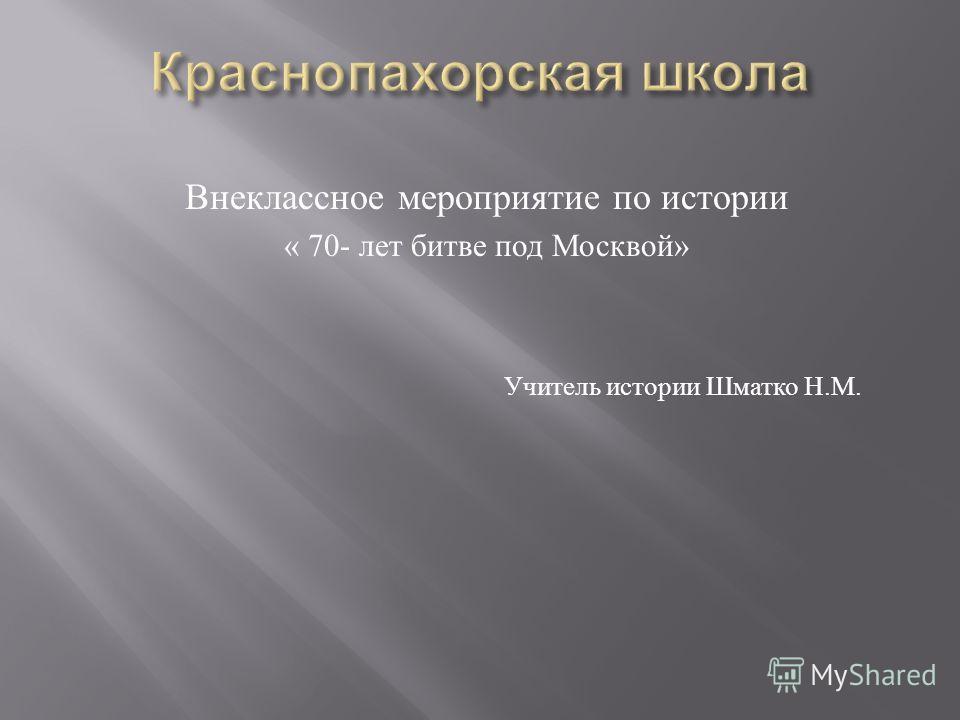 Внеклассное мероприятие по истории « 70- лет битве под Москвой » Учитель истории Шматко Н. М.