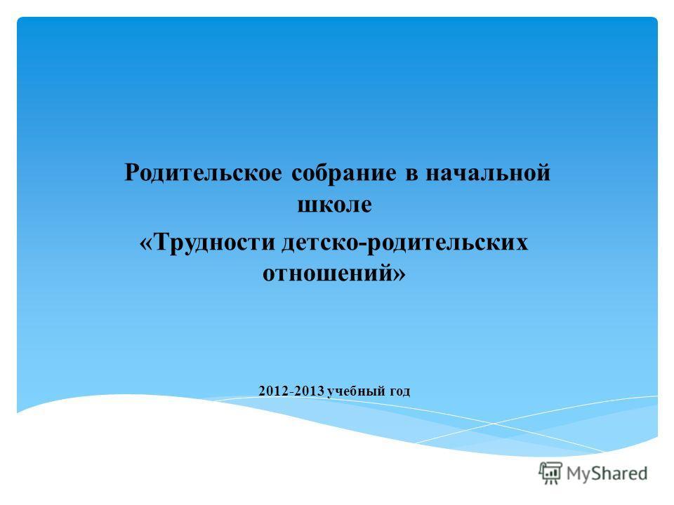 Родительское собрание в начальной школе «Трудности детско-родительских отношений» 2012-2013 учебный год
