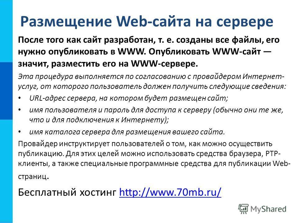 Размещение Web-сайта на сервере После того как сайт разработан, т. е. созданы все файлы, его нужно опубликовать в WWW. Опубликовать WWW-сайт значит, разместить его на WWW-сервере. Эта процедура выполняется по согласованию с провайдером Интернет- услу