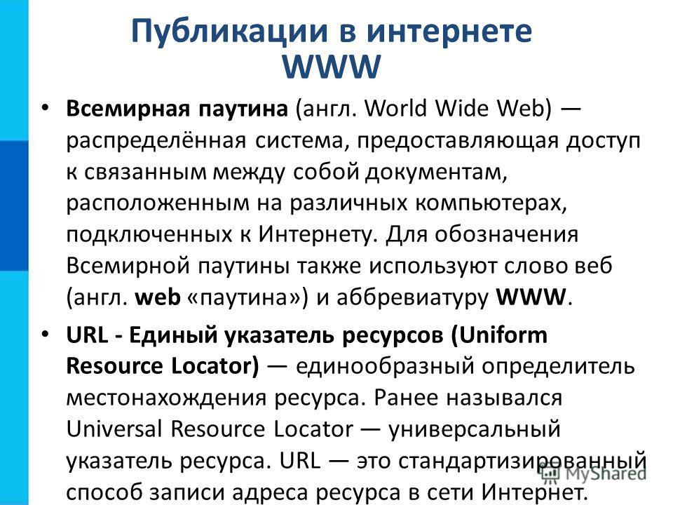 Публикации в интернете WWW Всемирная паутина (англ. World Wide Web) распределённая система, предоставляющая доступ к связанным между собой документам, расположенным на различных компьютерах, подключенных к Интернету. Для обозначения Всемирной паутины