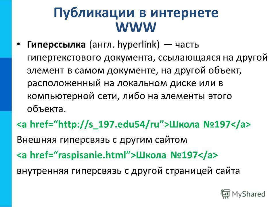Публикации в интернете WWW Гиперссылка (англ. hyperlink) часть гипертекстового документа, ссылающаяся на другой элемент в самом документе, на другой объект, расположенный на локальном диске или в компьютерной сети, либо на элементы этого объекта. Шко