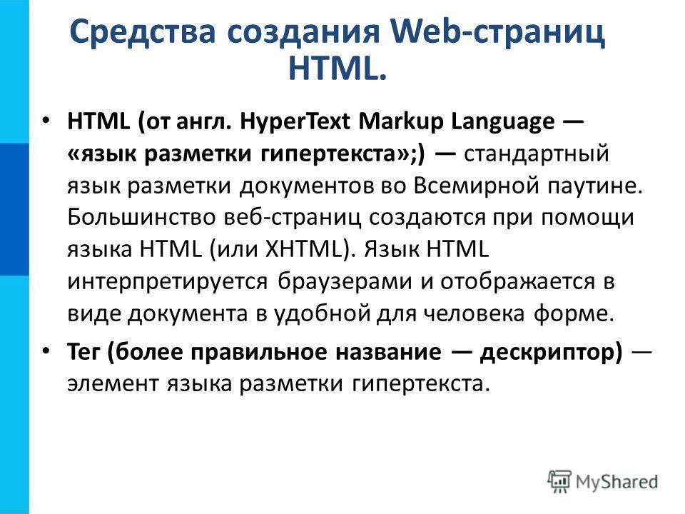 Средства создания Web-страниц HTML. HTML (от англ. HyperText Markup Language «язык разметки гипертекста»;) стандартный язык разметки документов во Всемирной паутине. Большинство веб-страниц создаются при помощи языка HTML (или XHTML). Язык HTML интер