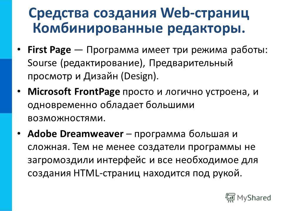 Средства создания Web-страниц Комбинированные редакторы. First Page Программа имеет три режима работы: Sourse (редактирование), Предварительный просмотр и Дизайн (Design). Microsoft FrontPage просто и логично устроена, и одновременно обладает большим