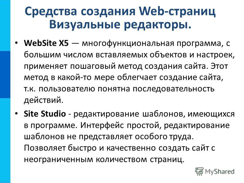 Средства создания Web-страниц Визуальные редакторы. WebSite X5 многофункциональная программа, с большим числом вставляемых объектов и настроек, применяет пошаговый метод создания сайта. Этот метод в какой-то мере облегчает создание сайта, т.к. пользо