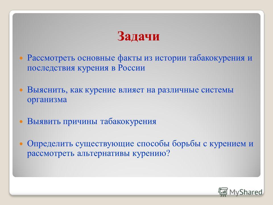 Задачи Рассмотреть основные факты из истории табакокурения и последствия курения в России Выяснить, как курение влияет на различные системы организма Выявить причины табакокурения Определить существующие способы борьбы с курением и рассмотреть альтер
