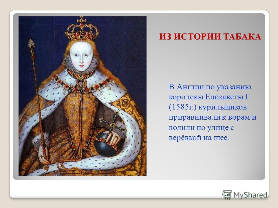 ИЗ ИСТОРИИ ТАБАКА В Англии по указанию королевы Елизаветы I (1585г.) курильщиков приравнивали к ворам и водили по улице с верёвкой на шее.