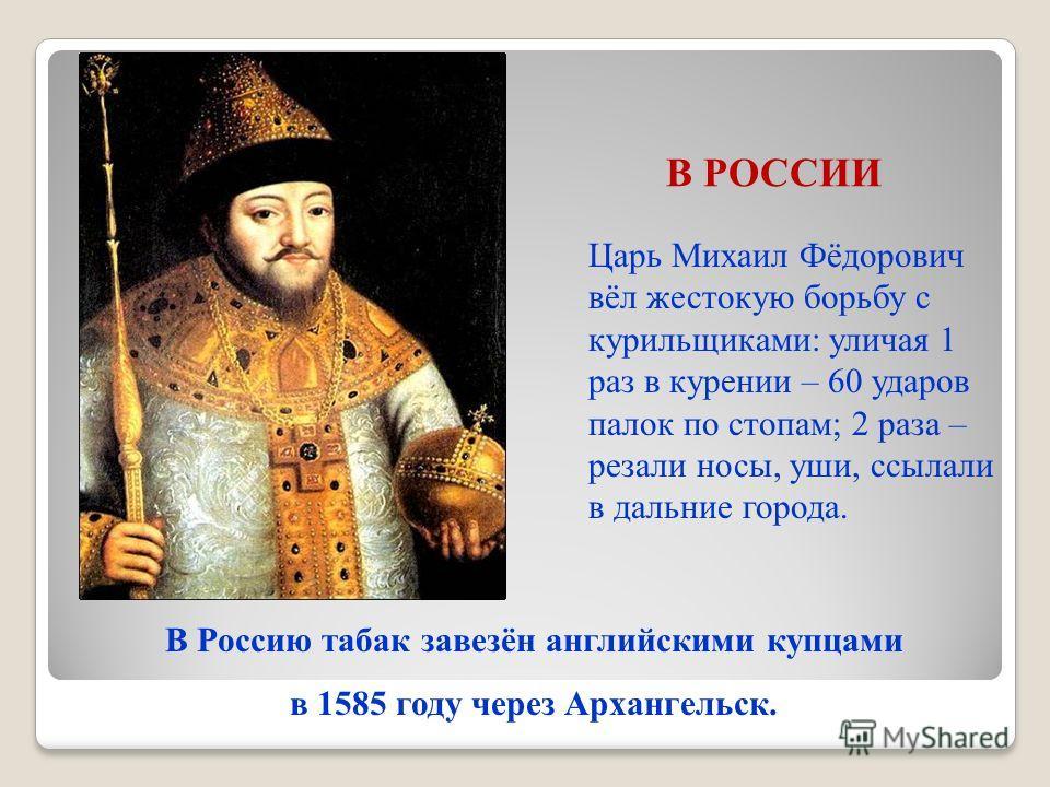 Царь Михаил Фёдорович вёл жестокую борьбу с курильщиками: уличая 1 раз в курении – 60 ударов палок по стопам; 2 раза – резали носы, уши, ссылали в дальние города. В Россию табак завезён английскими купцами в 1585 году через Архангельск. В РОССИИ