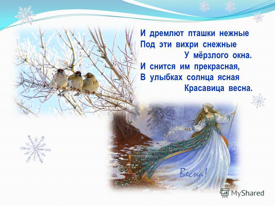 И дремлют пташки нежные Под эти вихри снежные У мёрзлого окна. И снится им прекрасная, В улыбках солнца ясная Красавица весна.