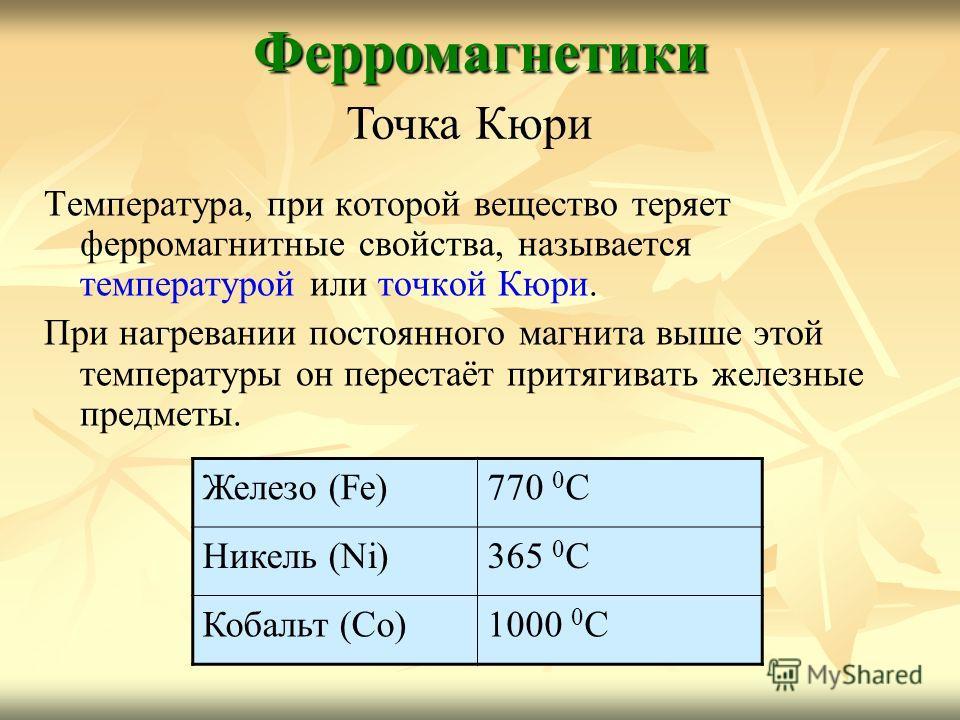 Температура, при которой вещество теряет ферромагнитные свойства, называется температурой или точкой Кюри. При нагревании постоянного магнита выше этой температуры он перестаёт притягивать железные предметы.Ферромагнетики Точка Кюри Железо (Fe)770 0