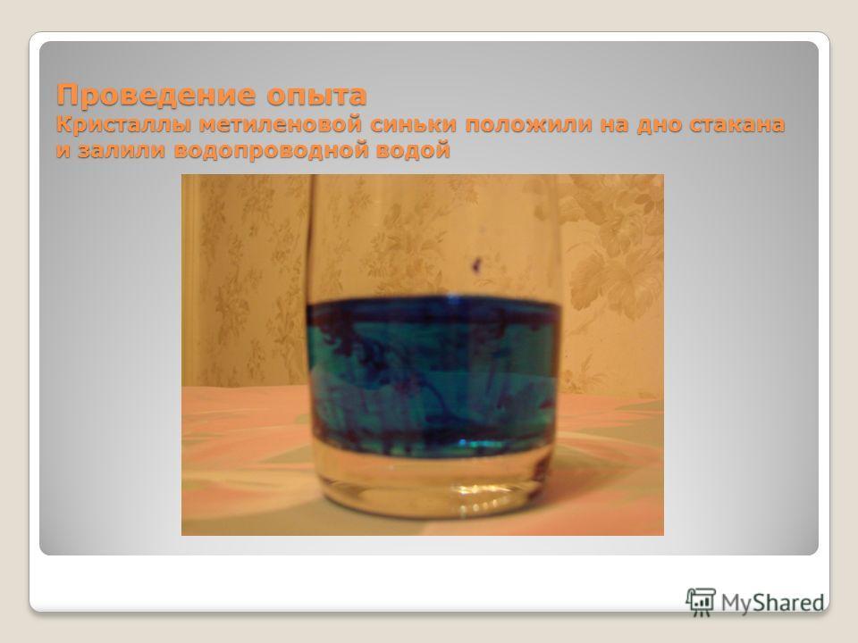 Проведение опыта Кристаллы метиленовой синьки положили на дно стакана и залили водопроводной водой