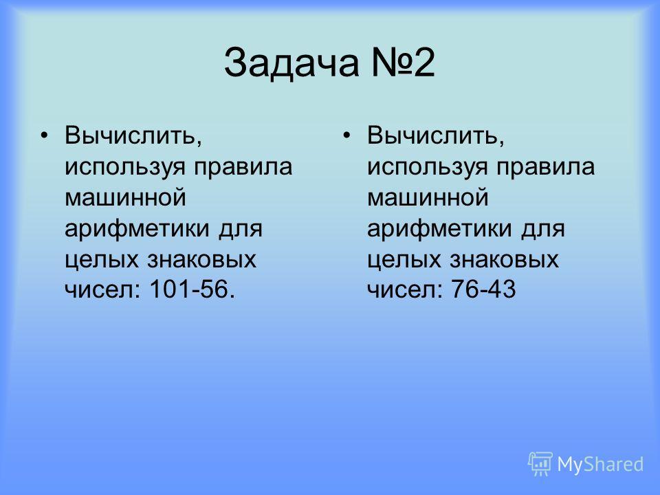 Задача 2 Вычислить, используя правила машинной арифметики для целых знаковых чисел: 101-56. Вычислить, используя правила машинной арифметики для целых знаковых чисел: 76-43