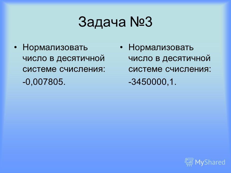 Задача 3 Нормализовать число в десятичной системе счисления: -0,007805. Нормализовать число в десятичной системе счисления: -3450000,1.
