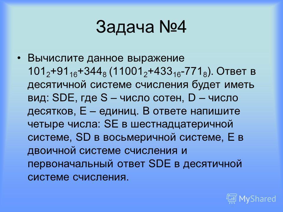 Задача 4 Вычислите данное выражение 101 2 +91 16 +344 8 (11001 2 +433 16 -771 8 ). Ответ в десятичной системе счисления будет иметь вид: SDE, где S – число сотен, D – число десятков, E – единиц. В ответе напишите четыре числа: SE в шестнадцатеричной