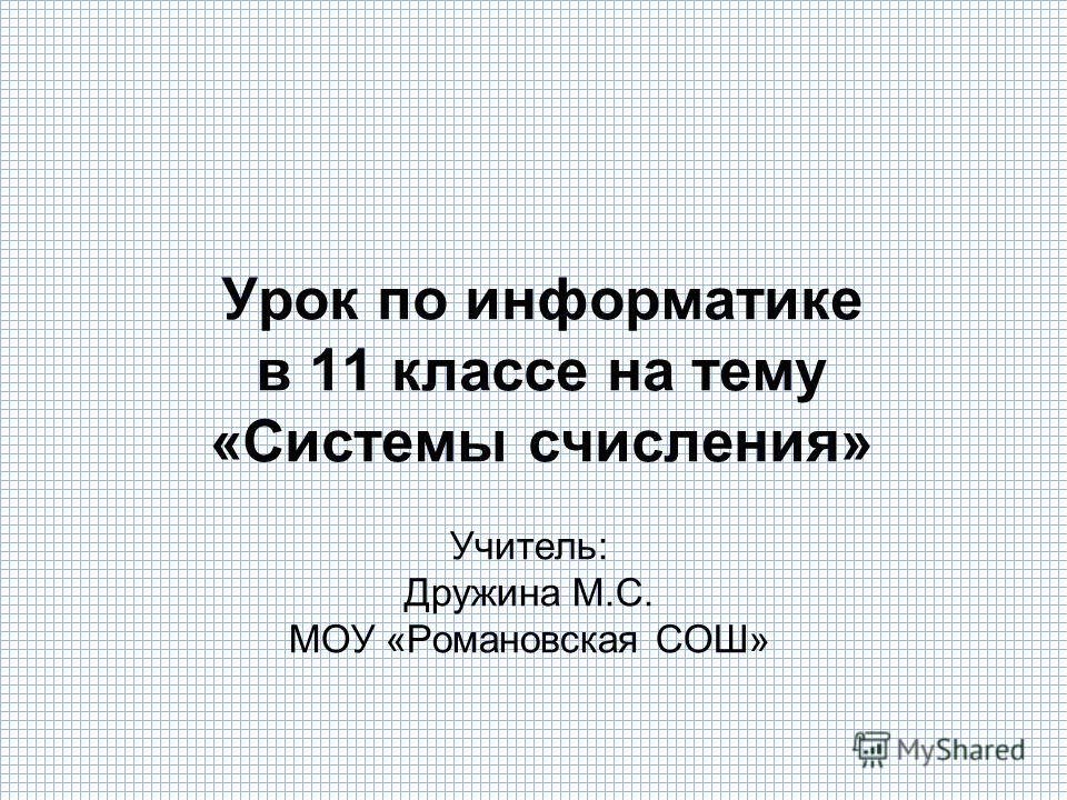 Урок по информатике в 11 классе на тему «Системы счисления» Учитель: Дружина М.С. МОУ «Романовская СОШ»
